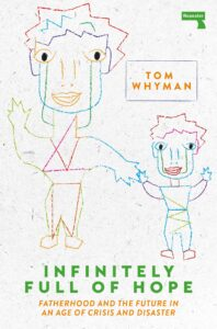 Infinitely Full of Hope: Fatherhood and the Future in an Age of Crisis and Disaster by Tom Whyman