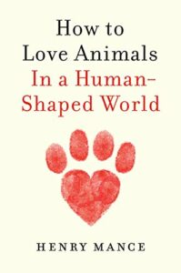 Henry Mance, How to Love Animals: In a Human-Shaped World
