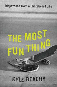 Kyle Beachy, The Most Fun Thing: Dispatches from a Skateboard Life