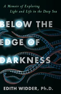 Edith Widder, Below the Edge of Darkness: A Memoir of Exploring Light and Life in the Deep Sea