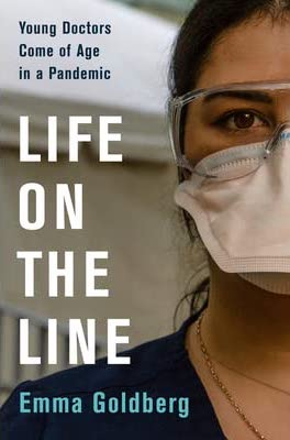 Emma Goldberg, Life on the Line: Young Doctors Come of Age in a Pandemic
