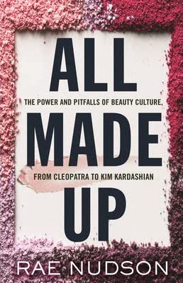 Rae Nudson, All Made Up: The Power and Pitfalls of Beauty Culture, from Cleopatra to Kim Kardashian