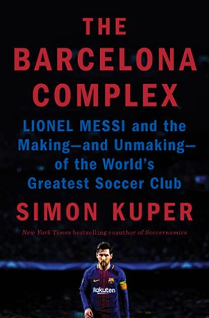 Simon Kuper, The Barcelona Complex: Lionel Messi and the Making—and Unmaking—of the World's Greatest Soccer Club