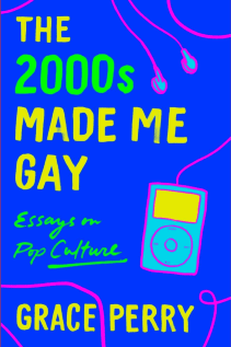 Grace Perry, The 2000s Made Me Gay: Essays on Pop Culture