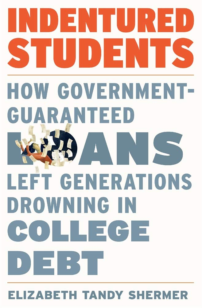Elizabeth Tandy Shermer, Indentured Students: How Government-Guaranteed Loans Left Generations Drowning in College Debt