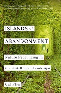 Cal Flyn, Islands of Abandonment: Nature Rebounding in the Post-Human Landscape