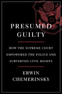 Erwin Chemerinsky, Presumed Guilty: How the Supreme Court Empowered the Police and Subverted Civil Rights (Liveright, August 24)