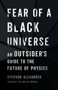 Stephon Alexander, Fear of a Black Universe: An Outsider's Guide to the Future of Physics