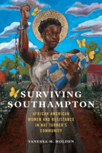Vanessa M. Holden, Surviving Southampton: African American Women and Resistance in Nat Turner's Community