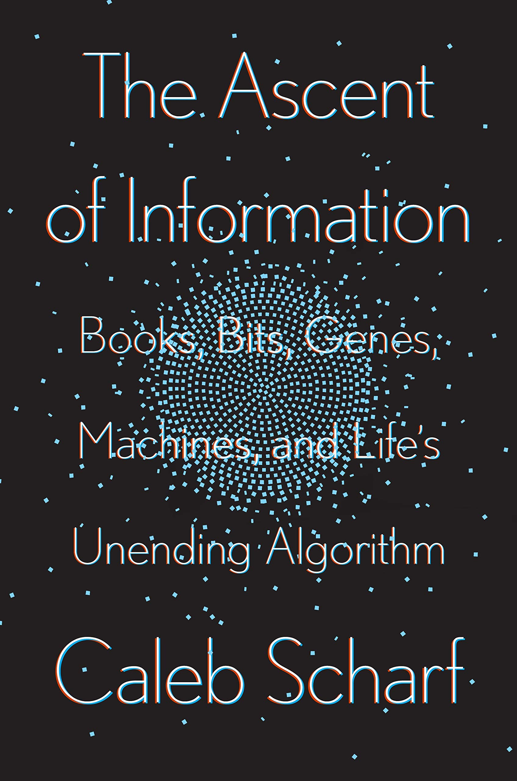 Caleb Scharf, The Ascent of Information: Books, Bits, Genes, Machines, and Life's Unending Algorithm
