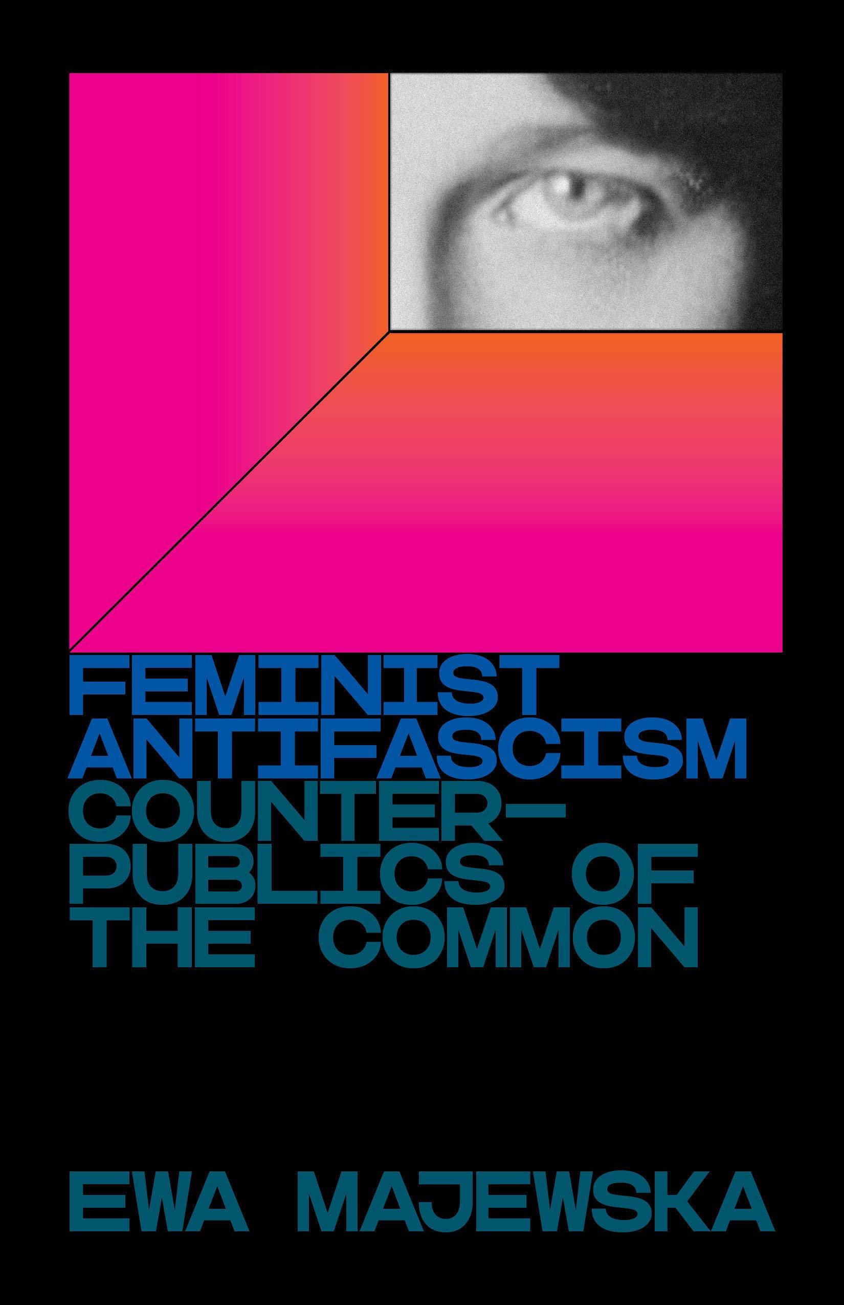 Ewa Majewska, Feminist Antifascism: Counterpublics of the Common