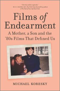 Films of Endearment: A Mother, a Son and the '80s Films That Defined Us Michael Koresky
