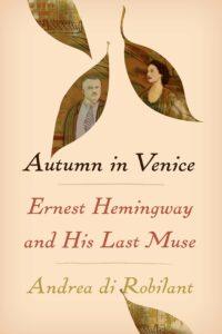 Andrea di Robilant, Autumn in Venice: Ernest Hemingway and His Last Muse