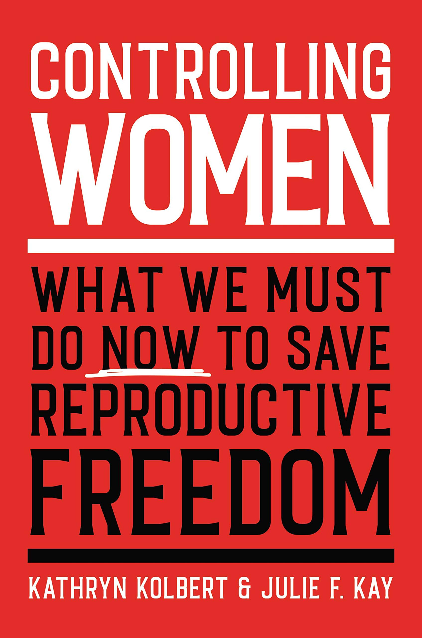 Kathryn Kolbert and Julie F. Kay, Controlling Women: What We Must Do Now to Save Reproductive Freedom
