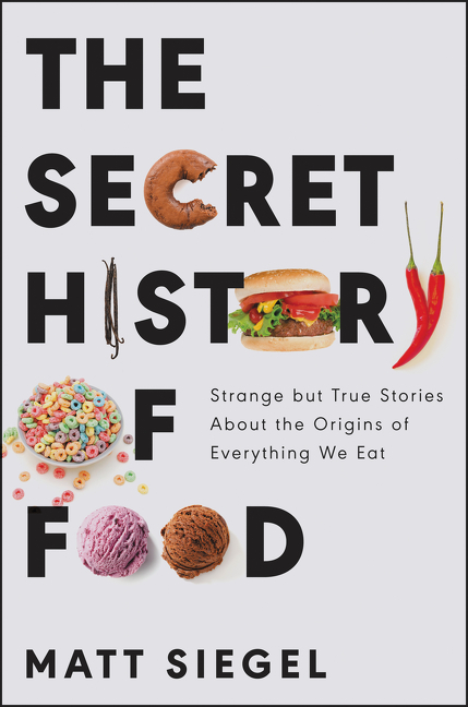 Matt Siegel, The Secret History of Food: Strange and True Stories About the Origins of What We Eat