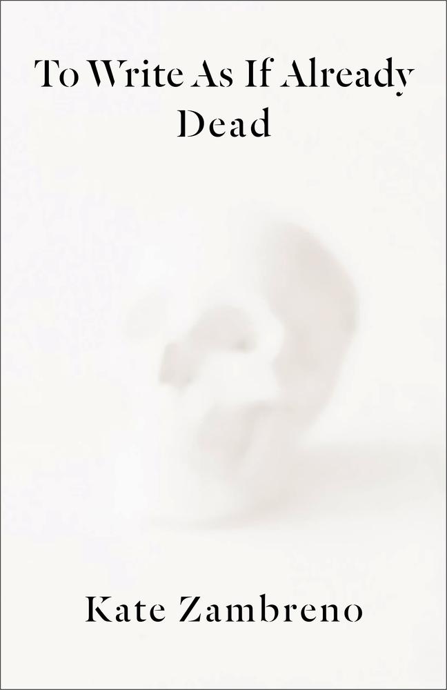 Kate Zambreno, To Write as if Already Dead