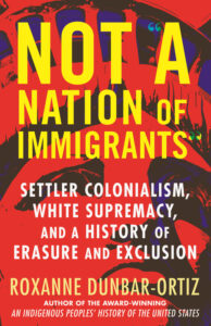 """Roxanne Dunbar-Ortiz, Not """"A Nation of Immigrants"""": Settler Colonialism, White Supremacy, and a History of Erasure and Exclusion"""