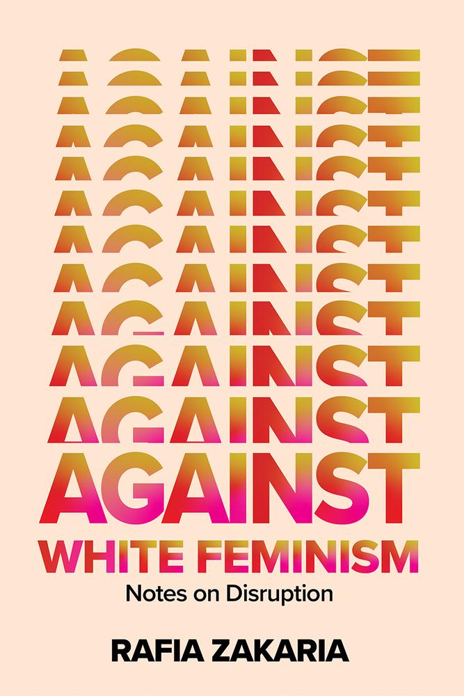 Rafia Zakaria, Against White Feminism: Notes on Disruption