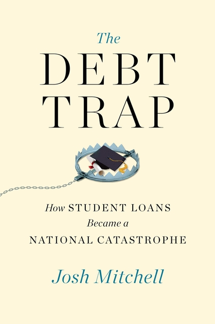 Josh Mitchell, The Debt Trap: How Student Loans Became a National Catastrophe