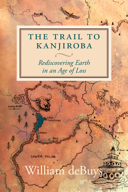 William deBuys and Rebecca Gaal (illustrated by), The Trail to Kanjiroba: Rediscovering Earth in an Age of Loss