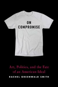 Rachel Greenwald Smith, On Compromise: Art, Politics, and the Fate of an American Ideal