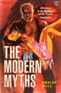 The Modern Myths: Adventures in the Machinery of the Popular Imagination by Philip Ball,