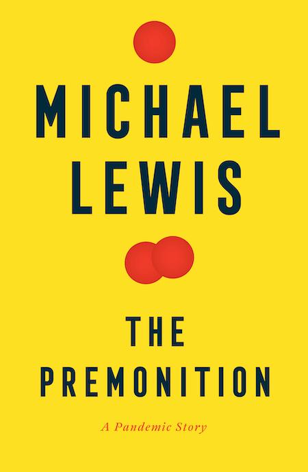 "Michael Lewis,<a href=""https://bookshop.org/a/132/9780393881554"" target=""_blank"" rel=""noopener""><em>The Premonition</em></a>, cover design by Steve Attardo; Norton (May 4)"