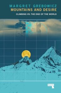 Mountains and Desire: Climbing vs. the End of the World by Margret Grebowicz