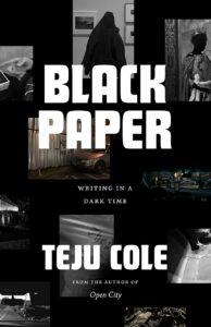 Teju Cole, Black Paper: Writing in a Dark Time