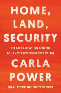Carla Power, Home, Land, Security: Deradicalization and the Journey Back from Extremism