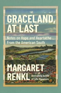 Margaret Renkl, Graceland, at Last: Notes on Hope and Heartache from the American South
