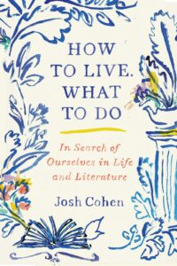 Josh Cohen, How to Live. What to Do: In Search of Ourselves in Life and Literature