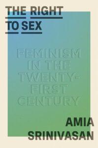 Amia Srinivasan, The Right to Sex: Feminism in the Twenty-First Century