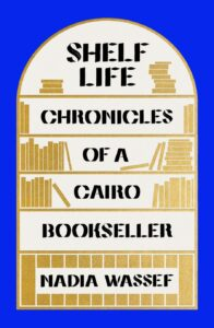 Shelf Life: Chronicles of a Cairo Bookseller, Nadia Wassef