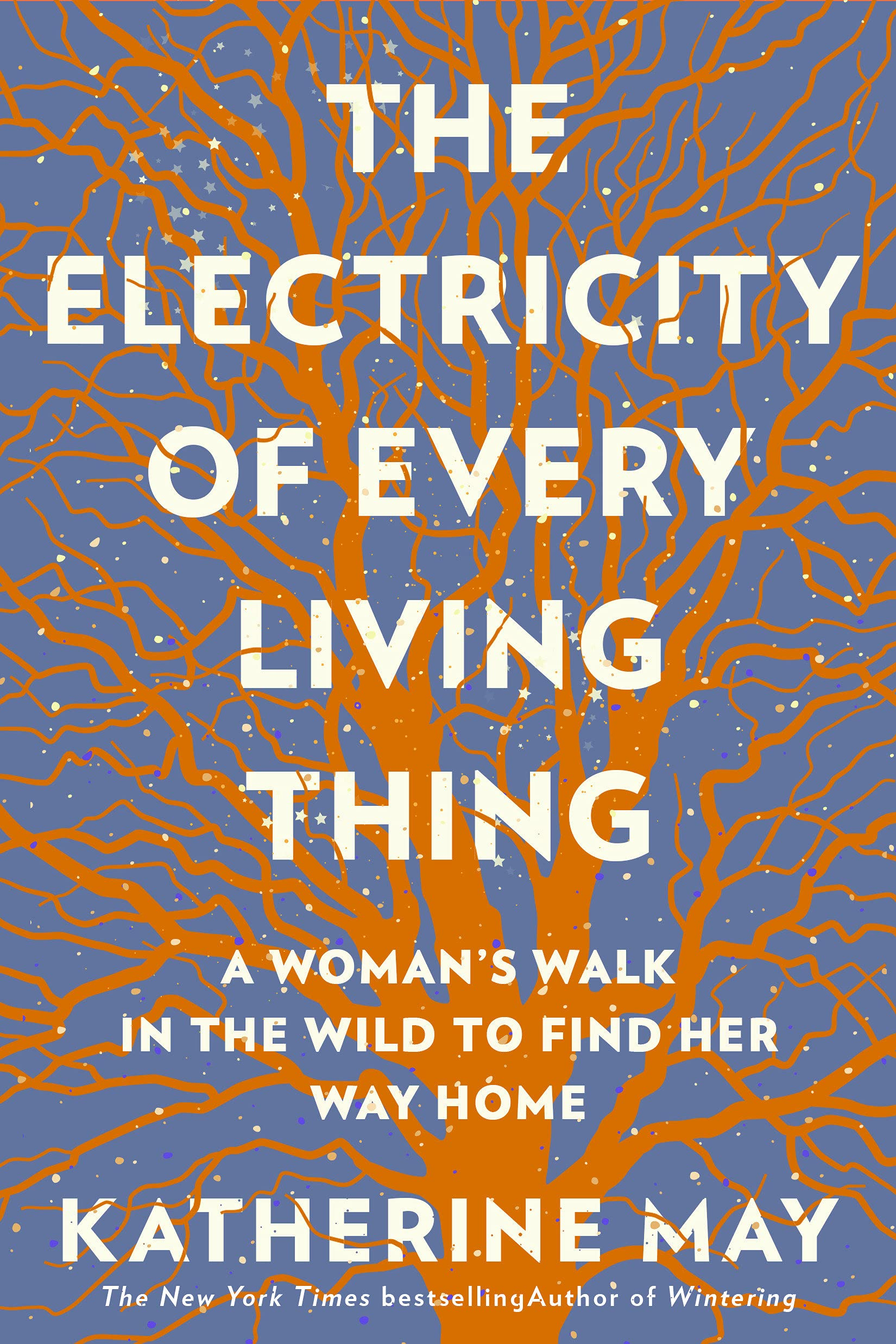 THE ELECTRICITY OF EVERY LIVING THING A WOMAN'S WALK IN THE WILD TO FIND HER WAY HOME KATHERINE MAY
