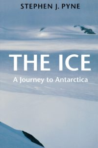 Stephen J. Pyne, The Ice A Journey to Antarctica