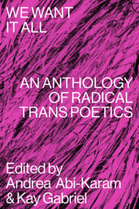 We Want it All An Anthology of Radical Trans Poetics